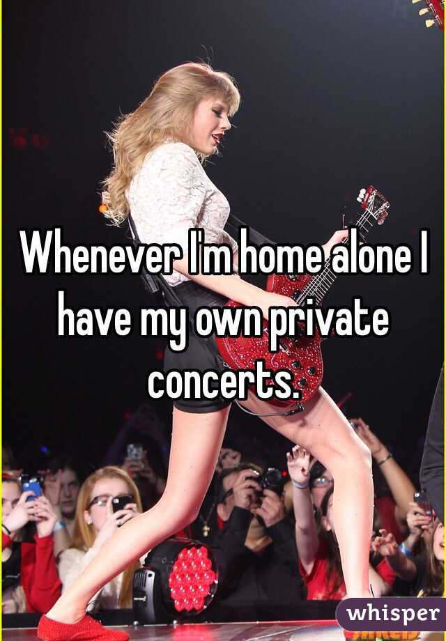 Whenever I'm home alone I have my own private concerts.
