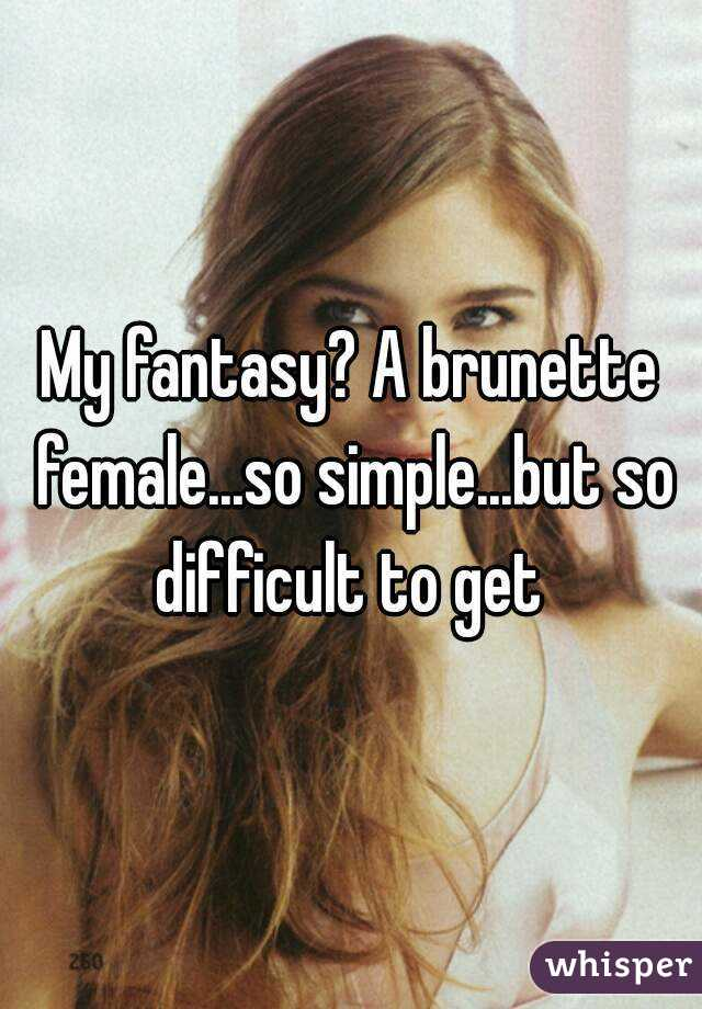 My fantasy? A brunette female...so simple...but so difficult to get