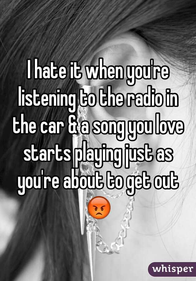 I hate it when you're listening to the radio in the car & a song you love starts playing just as you're about to get out 😡
