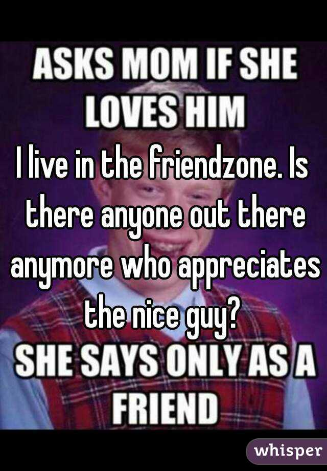 I live in the friendzone. Is there anyone out there anymore who appreciates the nice guy?