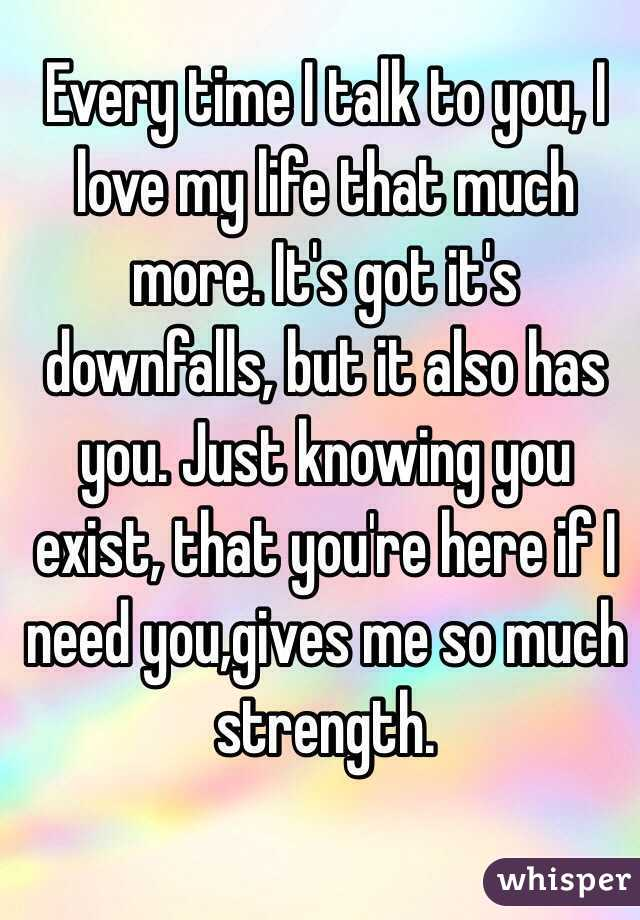 Every time I talk to you, I love my life that much more. It's got it's downfalls, but it also has you. Just knowing you exist, that you're here if I need you,gives me so much strength.