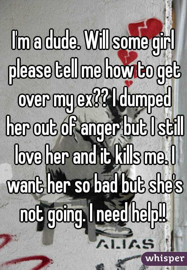 I'm a dude. Will some girl please tell me how to get over my ex?? I dumped her out of anger but I still love her and it kills me. I want her so bad but she's not going. I need help!!