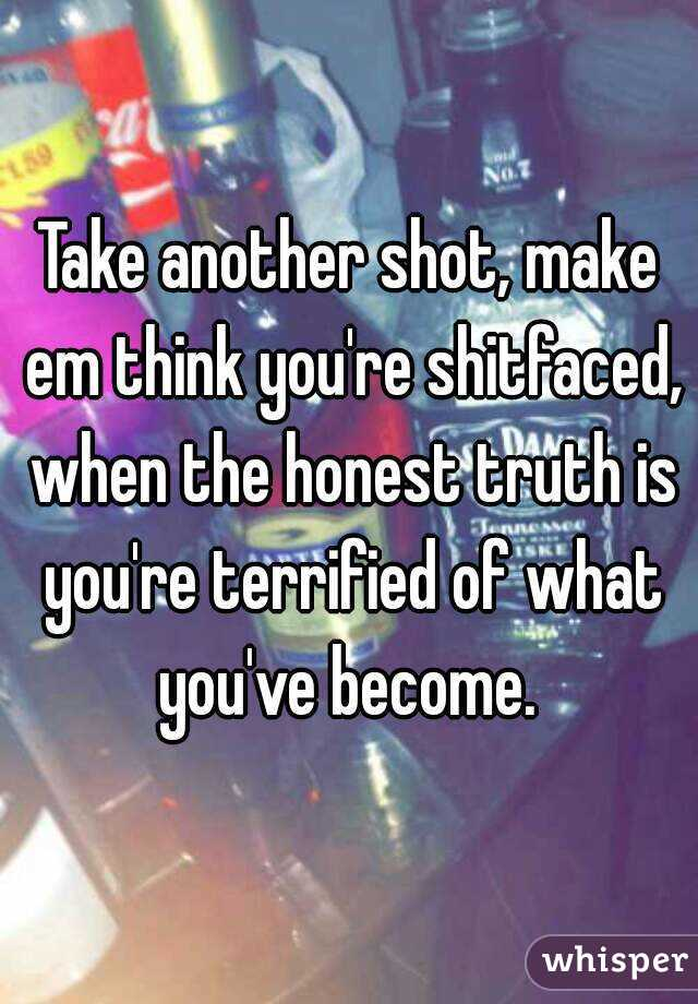 Take another shot, make em think you're shitfaced, when the honest truth is you're terrified of what you've become.