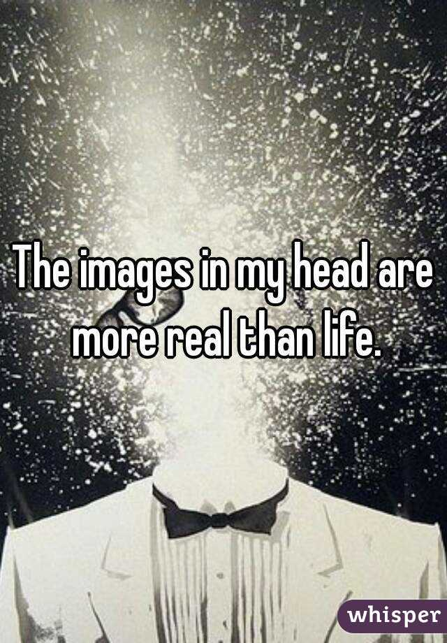 The images in my head are more real than life.