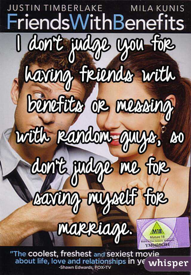 I don't judge you for having friends with benefits or messing with random guys, so don't judge me for saving myself for marriage.