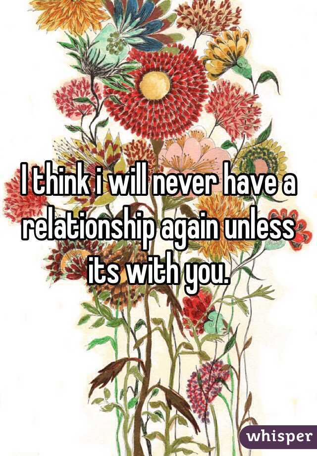 I think i will never have a relationship again unless its with you.