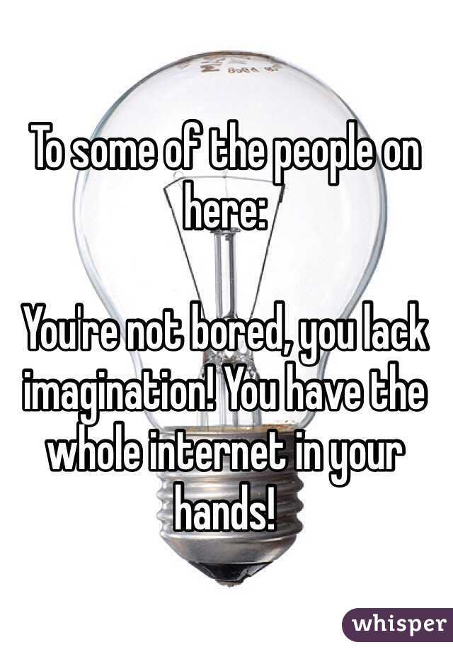 To some of the people on here:  You're not bored, you lack imagination! You have the whole internet in your hands!