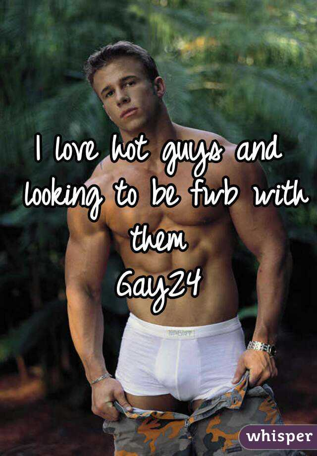 I love hot guys and looking to be fwb with them  Gay24