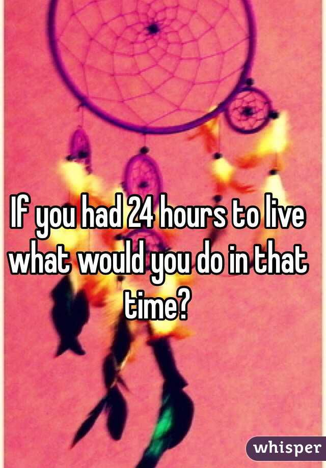 If you had 24 hours to live what would you do in that time?