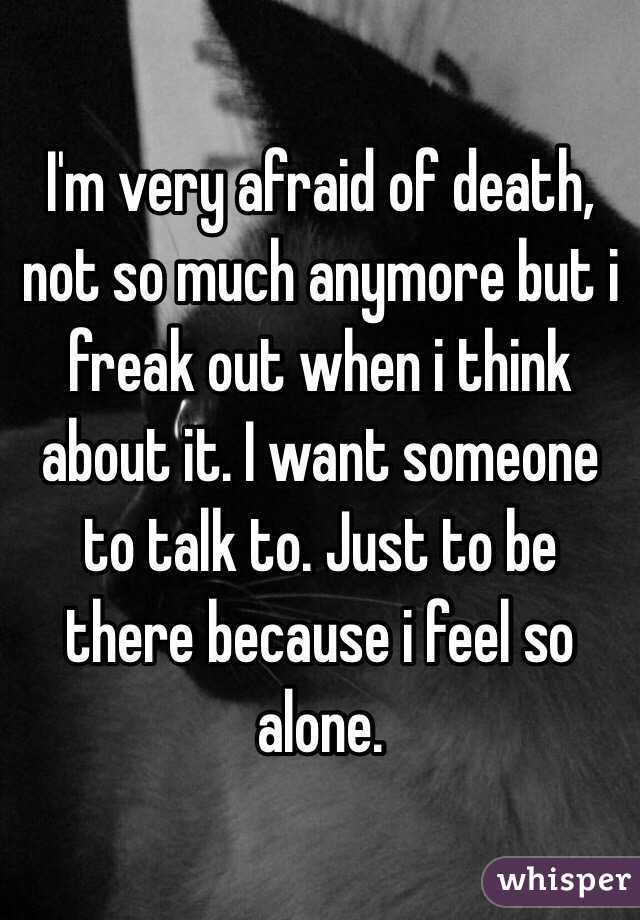 I'm very afraid of death, not so much anymore but i freak out when i think about it. I want someone to talk to. Just to be there because i feel so alone.