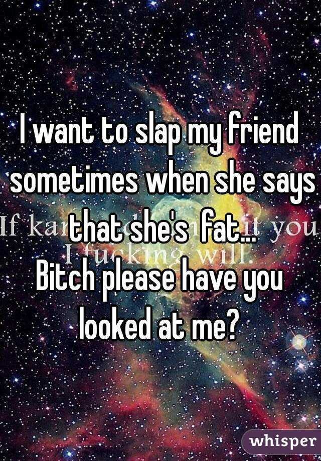 I want to slap my friend sometimes when she says that she's  fat... Bitch please have you looked at me?