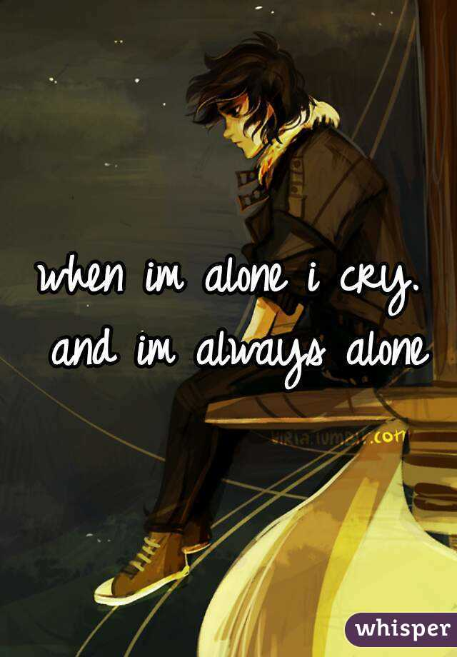 when im alone i cry. and im always alone