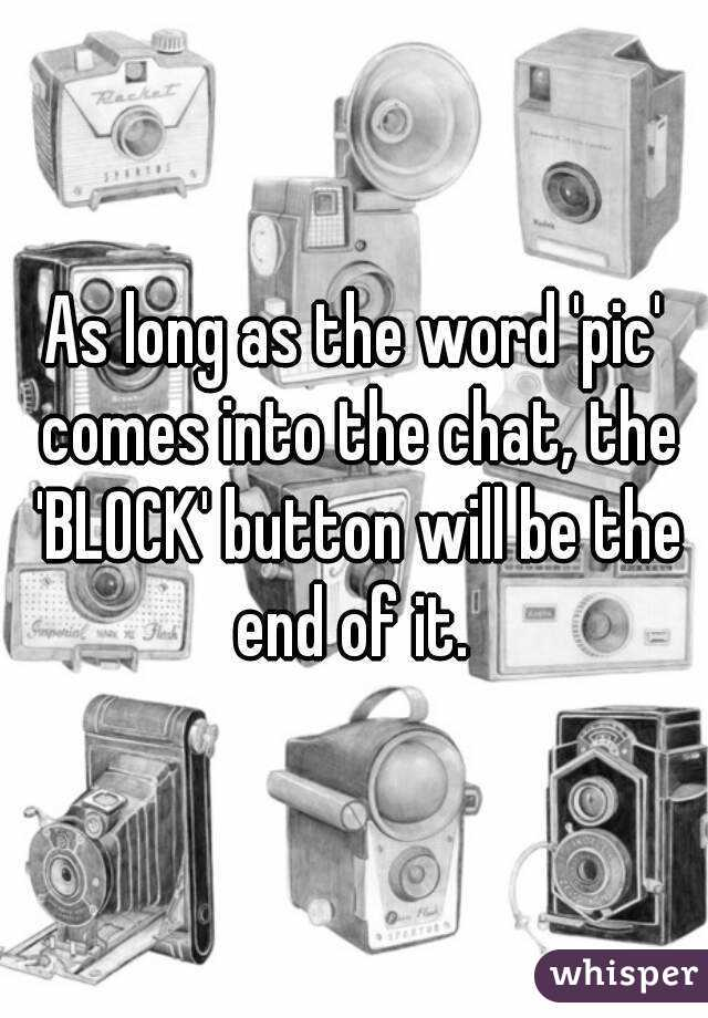 As long as the word 'pic' comes into the chat, the 'BLOCK' button will be the end of it.