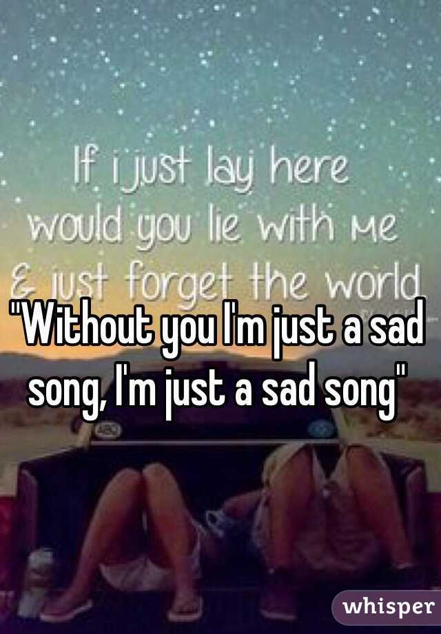 """Without you I'm just a sad song, I'm just a sad song"""
