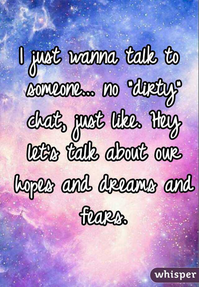 """I just wanna talk to someone... no """"dirty"""" chat, just like. Hey let's talk about our hopes and dreams and fears."""