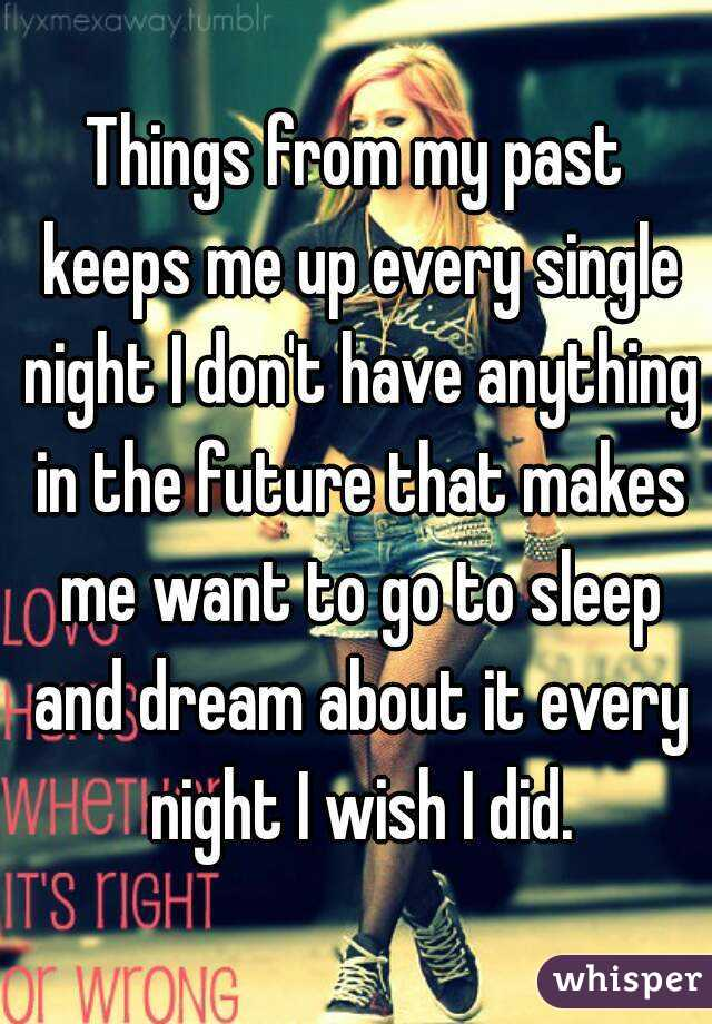 Things from my past keeps me up every single night I don't have anything in the future that makes me want to go to sleep and dream about it every night I wish I did.
