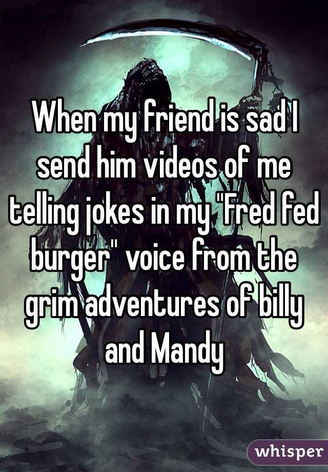 """When my friend is sad I send him videos of me telling jokes in my """"Fred fed burger"""" voice from the grim adventures of billy and Mandy"""