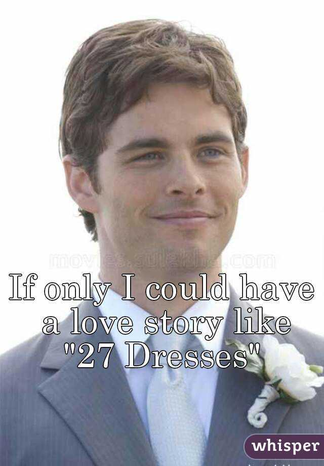 """If only I could have a love story like """"27 Dresses"""""""