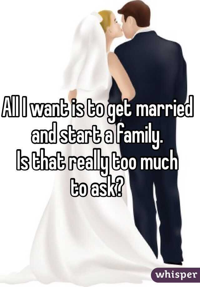All I want is to get married  and start a family.  Is that really too much  to ask?