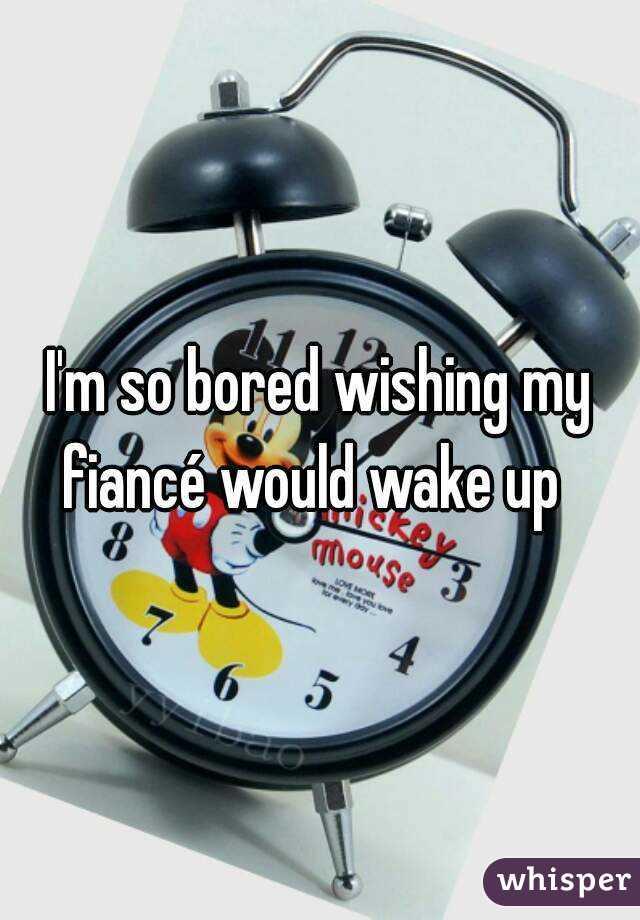 I'm so bored wishing my fiancé would wake up