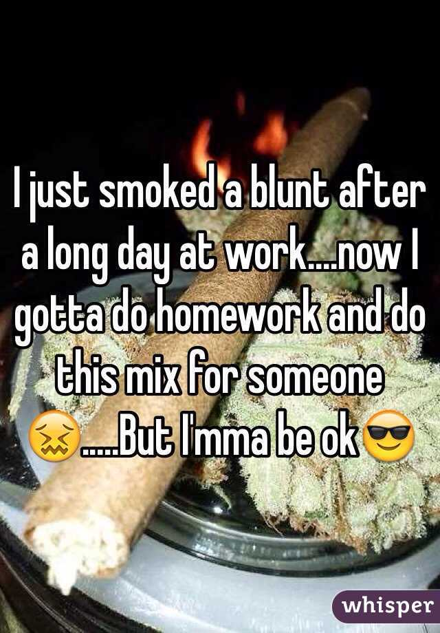 I just smoked a blunt after a long day at work....now I gotta do homework and do this mix for someone😖.....But I'mma be ok😎