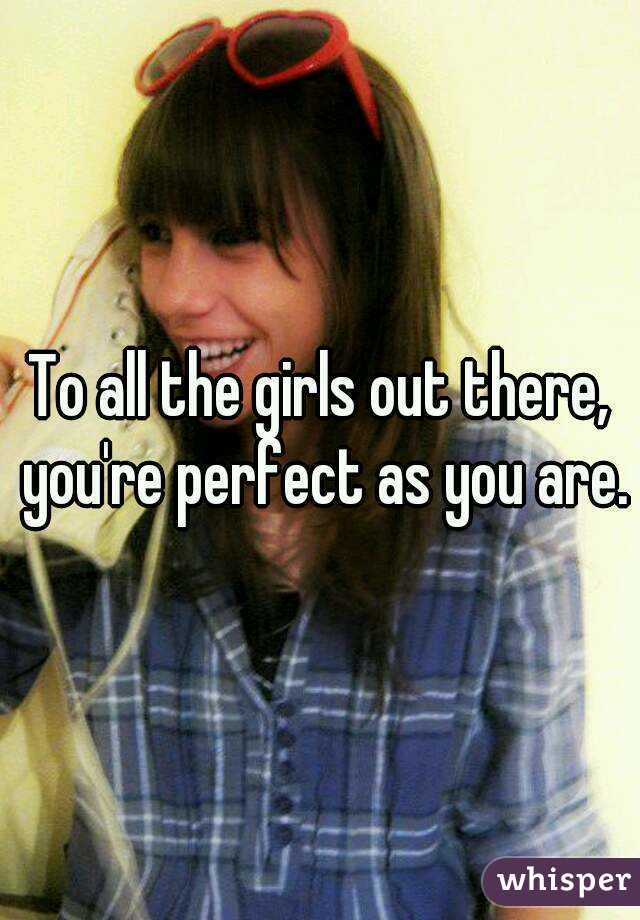 To all the girls out there, you're perfect as you are.