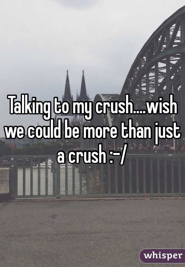 Talking to my crush....wish we could be more than just a crush :-/