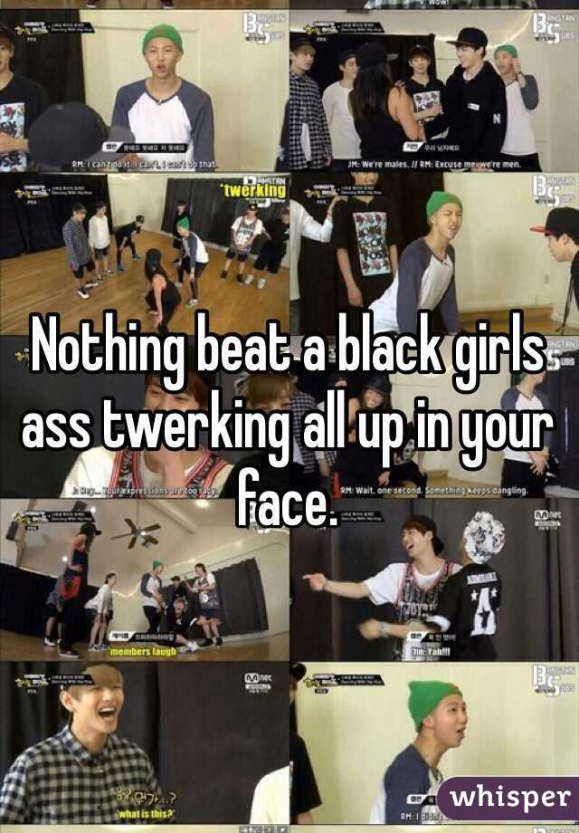 Nothing beat a black girls ass twerking all up in your face.
