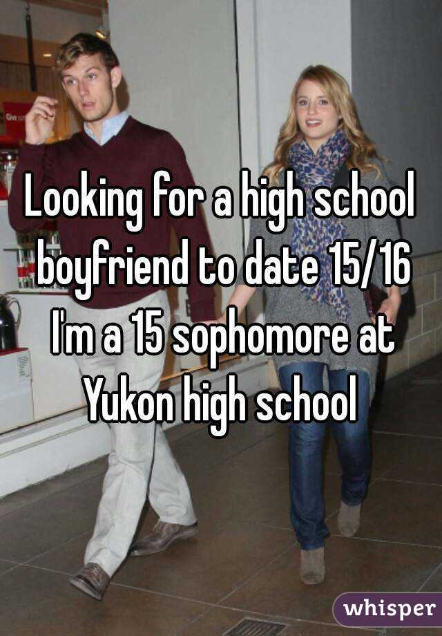 Looking for a high school boyfriend to date 15/16 I'm a 15 sophomore at Yukon high school