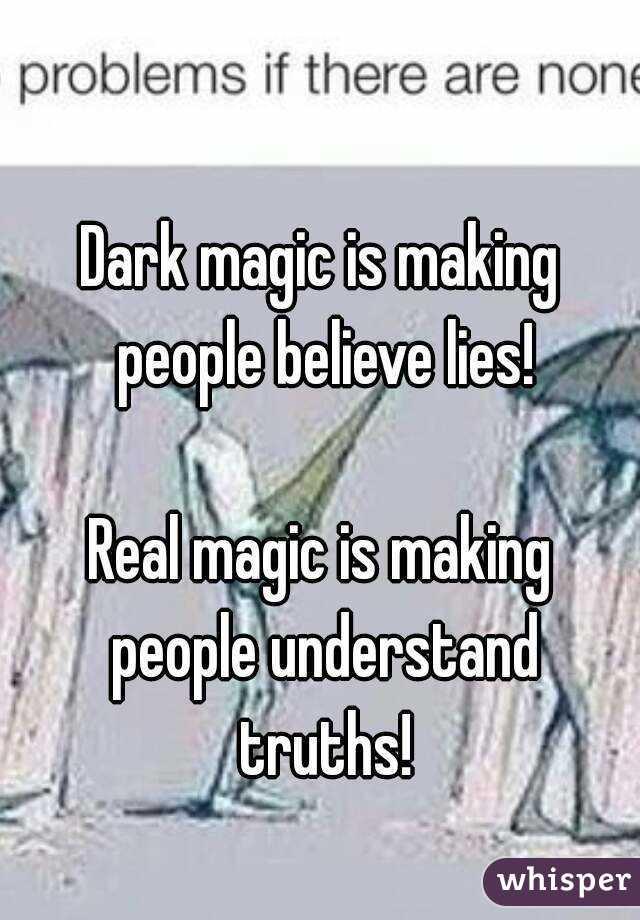 Dark magic is making people believe lies!  Real magic is making people understand truths!