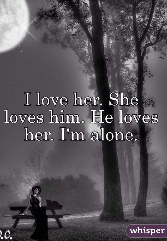 I love her. She loves him. He loves her. I'm alone.