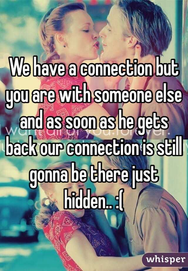 We have a connection but you are with someone else and as soon as he gets back our connection is still gonna be there just hidden.. :(