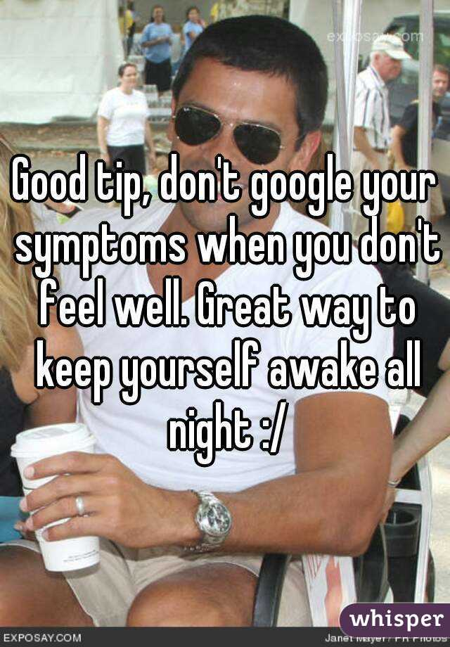 Good Tip, Donu0027t Google Your Symptoms When You Donu0027t Feel Well. Great Way To Keep  Yourself Awake ...  How To Keep Yourself Awake