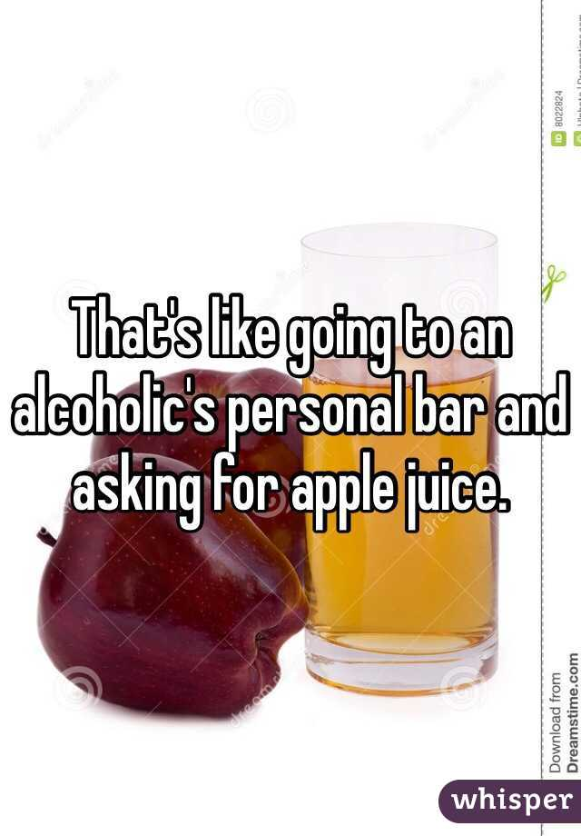 That's like going to an alcoholic's personal bar and asking for apple juice.