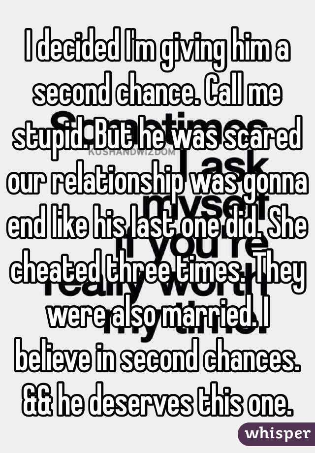 I decided I'm giving him a second chance  Call me stupid