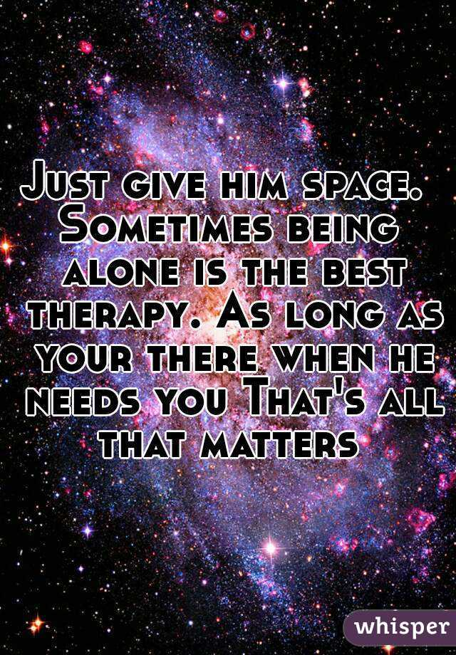 Just give him space  Sometimes being alone is the best