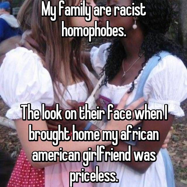 My family are racist homophobes.    The look on their face when I brought home my african american girlfriend was priceless.