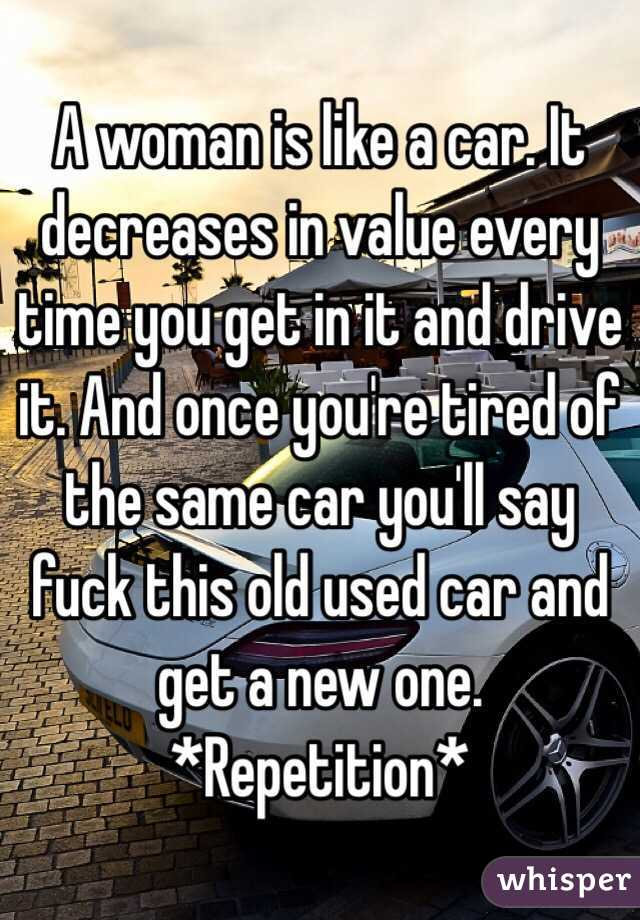 A woman is like a car. It decreases in value every time you get in ...
