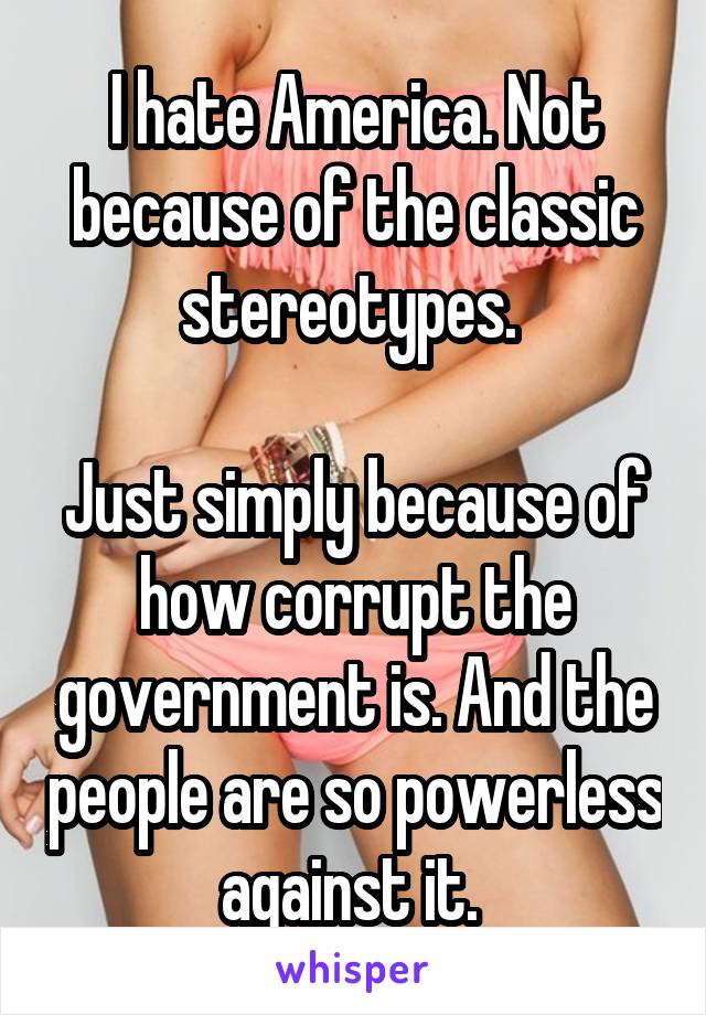 I hate America. Not because of the classic stereotypes.   Just simply because of how corrupt the government is. And the people are so powerless against it.