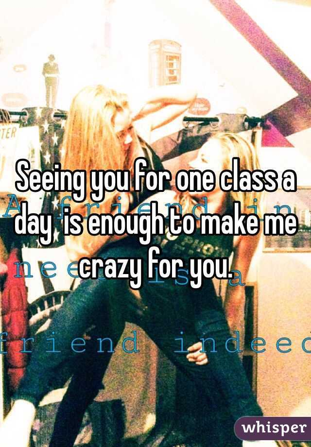 Seeing you for one class a day  is enough to make me crazy for you.