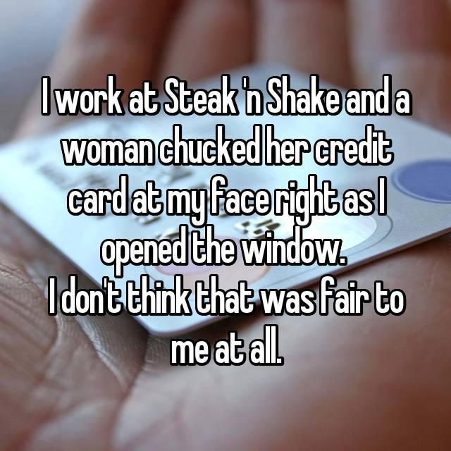 I work at Steak 'n Shake and a woman chucked her credit card at my face right as I opened the window.  I don't think that was fair to me at all.