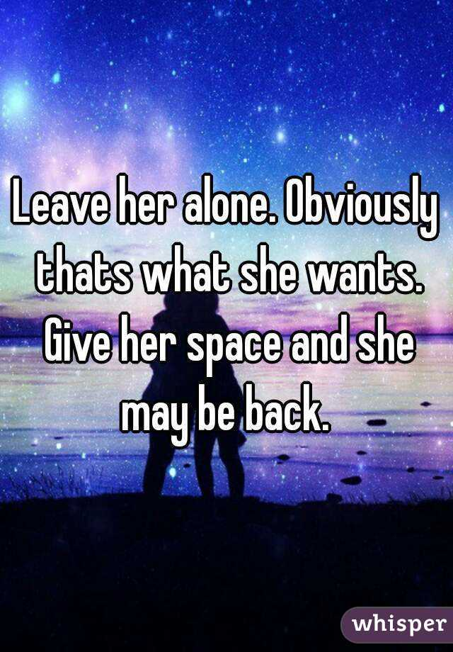 Leave her alone  Obviously thats what she wants  Give her