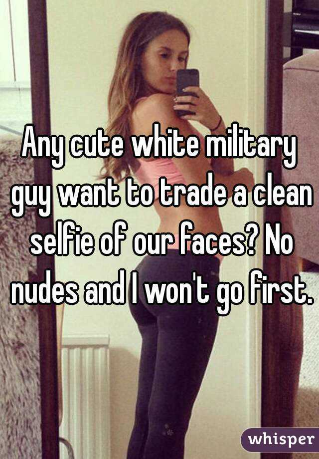 Any cute white military guy want to trade a clean selfie of our faces? No nudes and I won't go first.