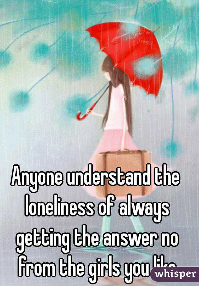 Anyone understand the loneliness of always getting the answer no from the girls you like