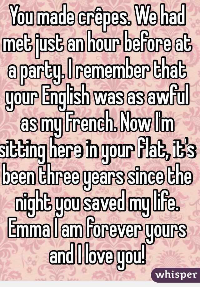 You made crêpes. We had met just an hour before at a party. I remember that your English was as awful as my French. Now I'm sitting here in your flat, it's been three years since the night you saved my life. Emma I am forever yours and I love you!