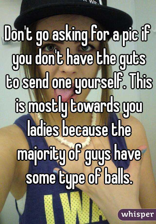 Don't go asking for a pic if you don't have the guts to send one yourself. This is mostly towards you ladies because the majority of guys have some type of balls.