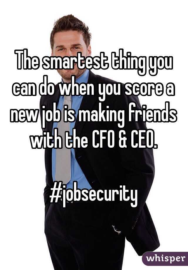 The smartest thing you can do when you score a new job is making friends with the CFO & CEO.   #jobsecurity