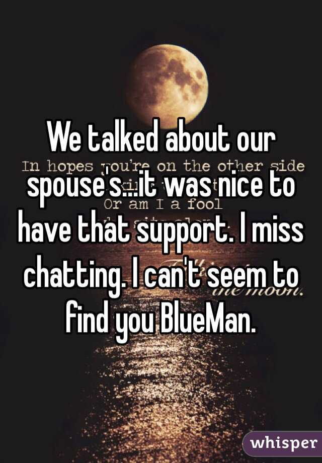 We talked about our spouse's...it was nice to have that support. I miss chatting. I can't seem to find you BlueMan.