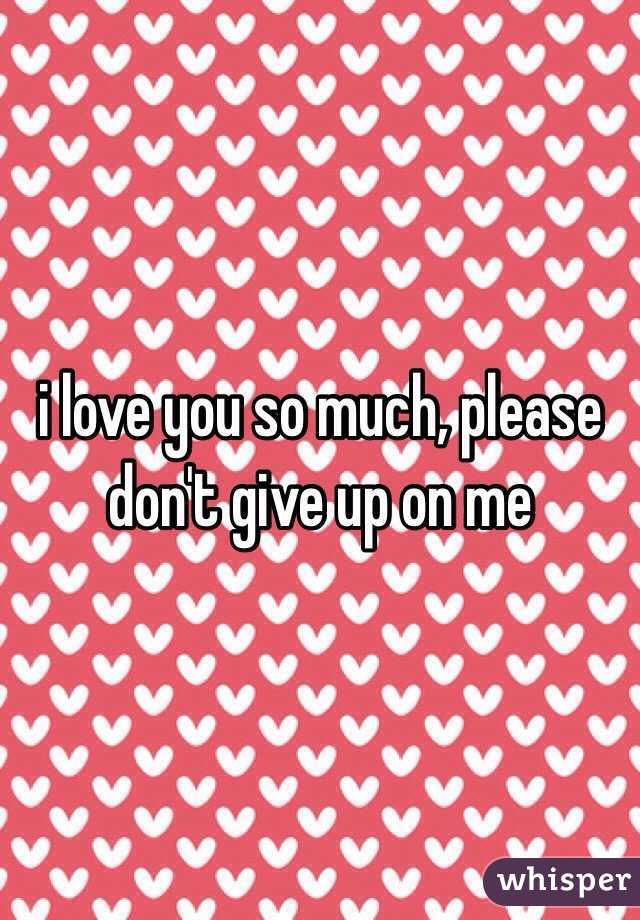 i love you so much, please don't give up on me