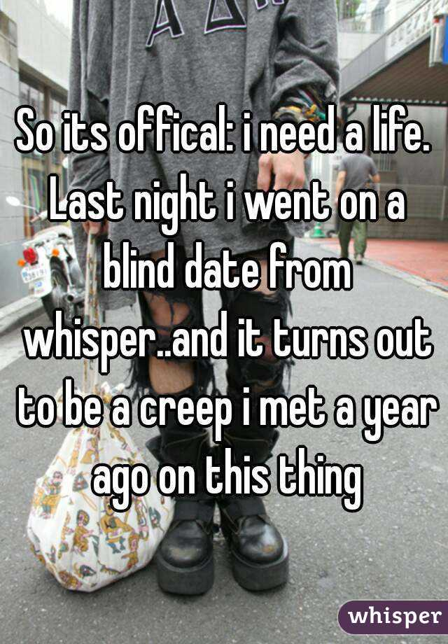 So its offical: i need a life. Last night i went on a blind date from whisper..and it turns out to be a creep i met a year ago on this thing